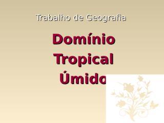 Domínio Tropical Úmido - Flora,Luiza Ribeiro e Robson.ppt